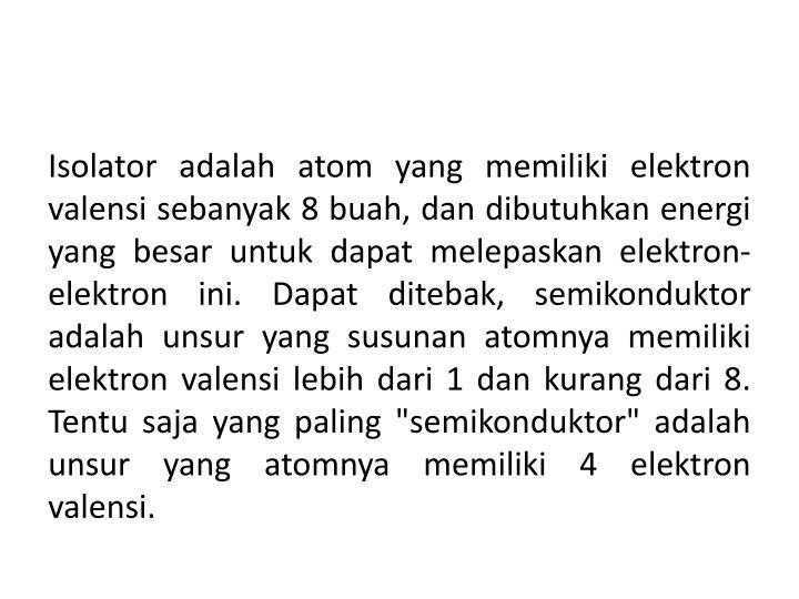 "Isolator adalah atom yang memiliki elektron valensi sebanyak 8 buah, dan dibutuhkan energi yang besar untuk dapat melepaskan elektron-elektron ini. Dapat ditebak, semikonduktor adalah unsur yang susunan atomnya memiliki elektron valensi lebih dari 1 dan kurang dari 8. Tentu saja yang paling ""semikonduktor"" adalah unsur yang atomnya memiliki 4 elektron valensi."