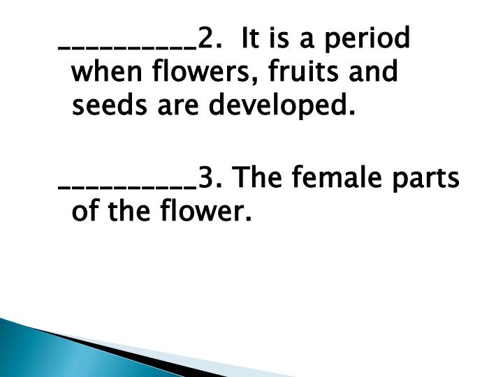 __________2.  It is a period when flowers, fruits and seeds are developed.
