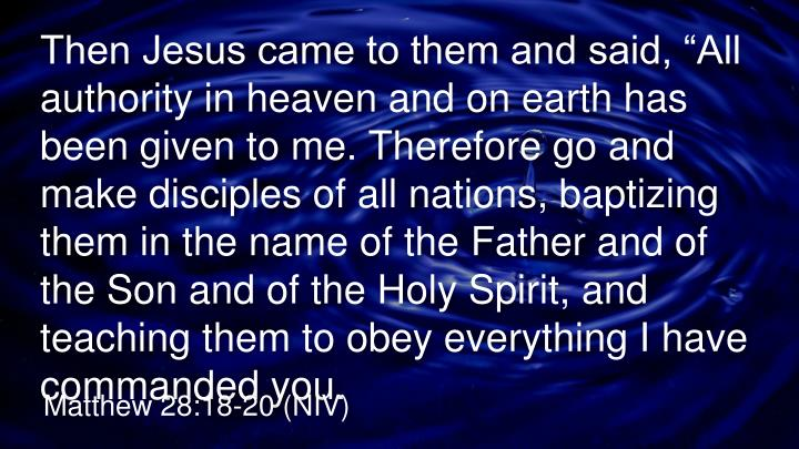"""Then Jesus came to them and said, """"All authority in heaven and on earth has been given to me. Therefore go and make disciples of all nations, baptizing them in the name of the Father and of the Son and of the Holy Spirit, and teaching them to obey everything I have commanded you"""