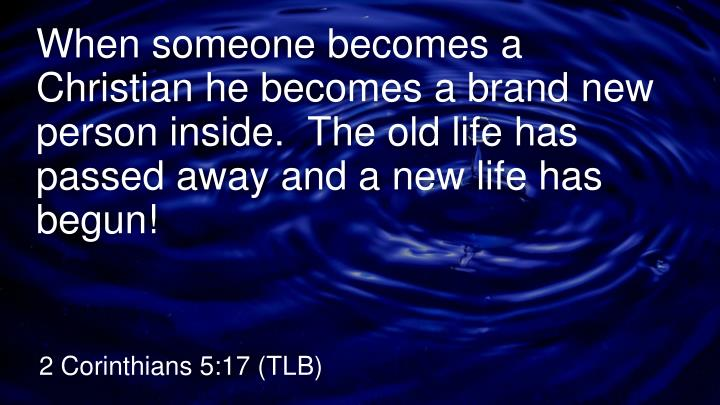 When someone becomes a Christian he becomes a brand new person inside.  The old life has passed away and a new life has begun