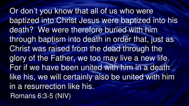 Or don't you know that all of us who were baptized into Christ Jesus were baptized into his death?  We were therefore buried with him through baptism into death in order that, just as Christ was raised from the dead through the glory of the Father, we too may live a new life.  For if we have been united with him in a death like his, we will certainly also be united with him in a resurrection like his