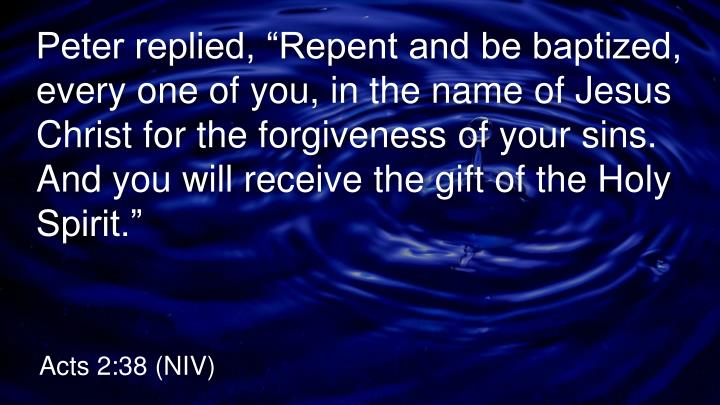"""Peter replied, """"Repent and be baptized, every one of you, in the name of Jesus Christ for the forgiveness of your sins. And you will receive the gift of the Holy Spirit."""""""