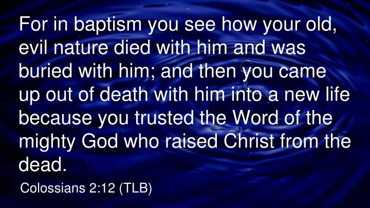 For in baptism you see how your old, evil nature died with him and was buried with him; and then you came up out of death with him into a new life because you trusted the Word of the mighty God who raised Christ from the dead