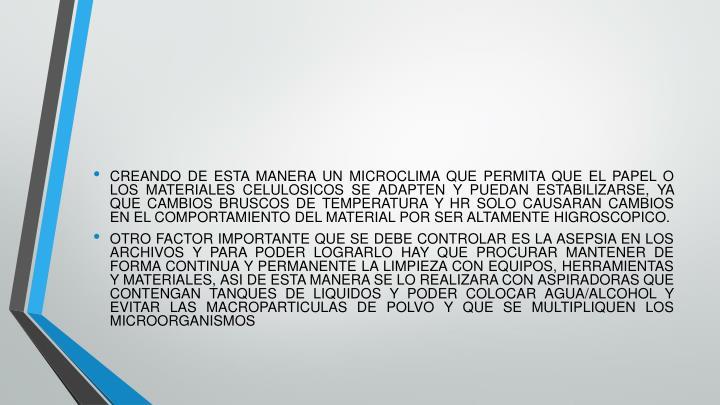 CREANDO DE ESTA MANERA UN MICROCLIMA QUE PERMITA QUE EL PAPEL O LOS MATERIALES CELULOSICOS SE ADAPTEN Y PUEDAN ESTABILIZARSE, YA QUE CAMBIOS BRUSCOS DE TEMPERATURA Y HR SOLO CAUSARAN CAMBIOS EN EL COMPORTAMIENTO DEL MATERIAL POR SER ALTAMENTE HIGROSCOPICO.