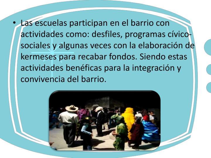 Las escuelas participan en el barrio con actividades como: desfiles, programas cívico-sociales y algunas veces con la elaboración de kermeses para recabar fondos. Siendo estas actividades benéficas para la integración y convivencia del barrio.