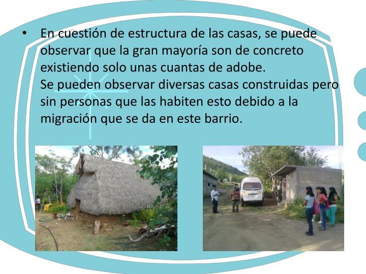 En cuestión de estructura de las casas, se puede observar que la gran mayoría son de concreto  existiendo solo unas cuantas de adobe.