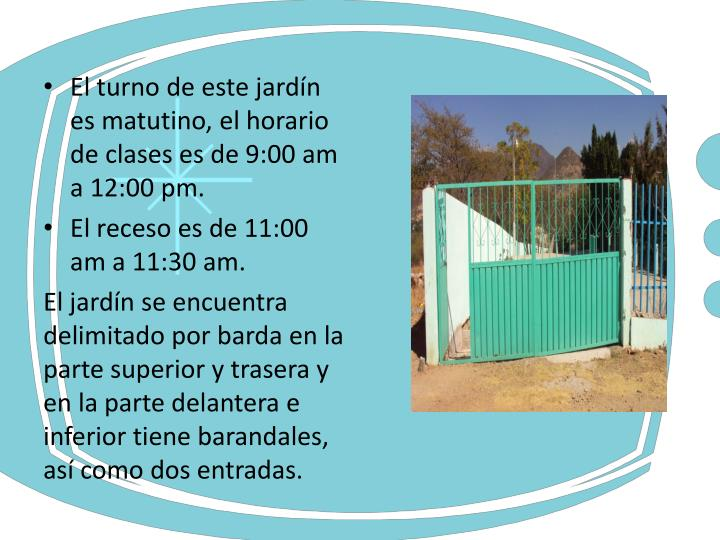El turno de este jardín es matutino, el horario de clases es de 9:00 am a 12:00 pm.