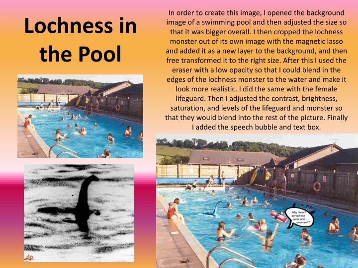 In order to create this image, I opened the background image of a swimming pool and then adjusted the size so that it was bigger overall. I then cropped the lochness monster out of its own image with the magnetic lasso and added it as a new layer to the background, and then free transformed it to the right size. After this I used the eraser with a low opacity so that I could blend in the edges of the lochness monster to the water and make it look more realistic. I did the same with the female lifeguard. Then I adjusted the contrast, brightness, saturation, and levels of the lifeguard and monster so that they would blend into the rest of the picture. Finally I added the speech bubble and text box.