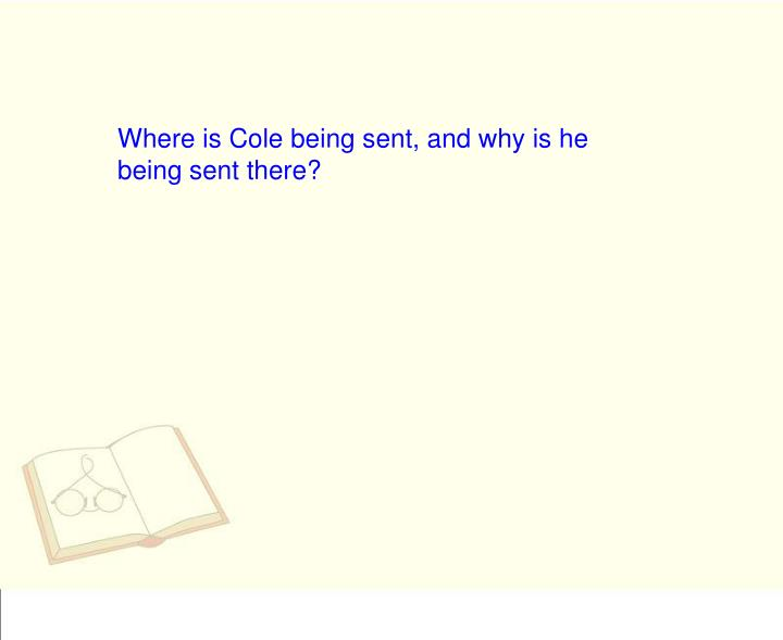 Where is Cole being sent, and why is he being sent there?