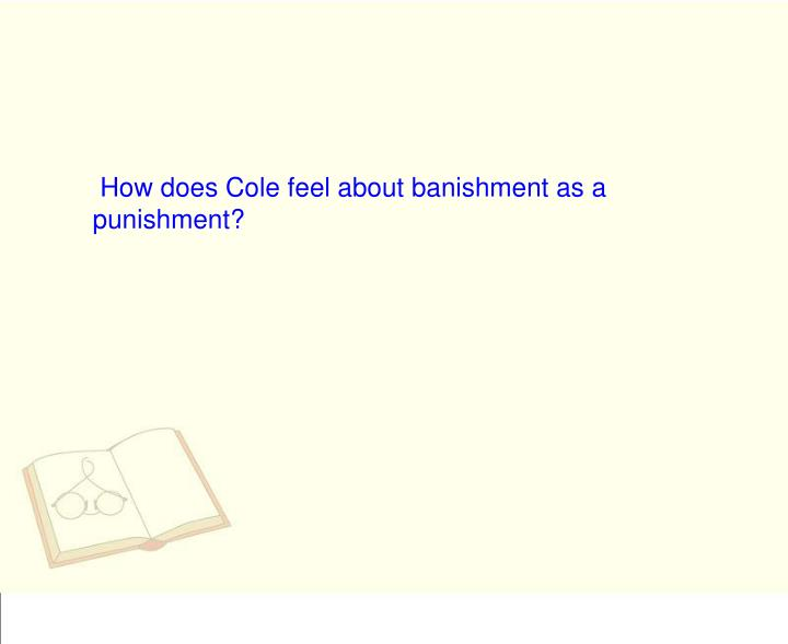 How does Cole feel about banishment as a punishment?