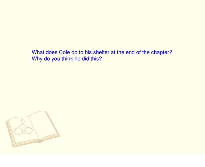 What does Cole do to his shelter at the end of the chapter? Why do you think he did this?