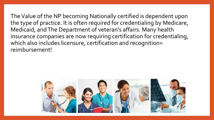 The Value of the NP becoming Nationally certified is dependent upon the type of practice. It is often required for credentialing by Medicare, Medicaid, and The Department of veteran's affairs. Many health insurance companies are now requiring certification for credentialing, which also includes licensure, certification and recognition= reimbursement!