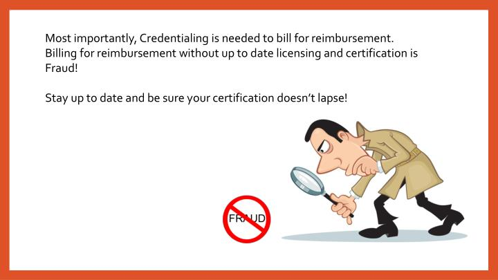 Most importantly, Credentialing is needed to bill for reimbursement. Billing for reimbursement without up to date licensing and certification is Fraud!