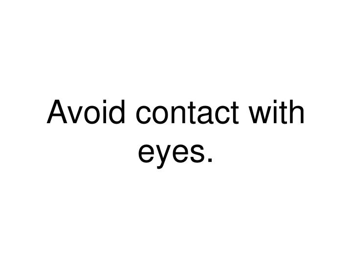 Avoid contact with eyes.