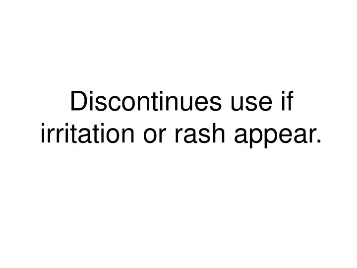 Discontinues use if irritation or rash appear.