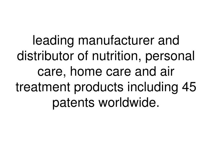 leading manufacturer and distributor of nutrition, personal care, home care and air treatment products including 45 patents worldwide.