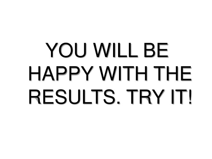 YOU WILL BE HAPPY WITH THE RESULTS