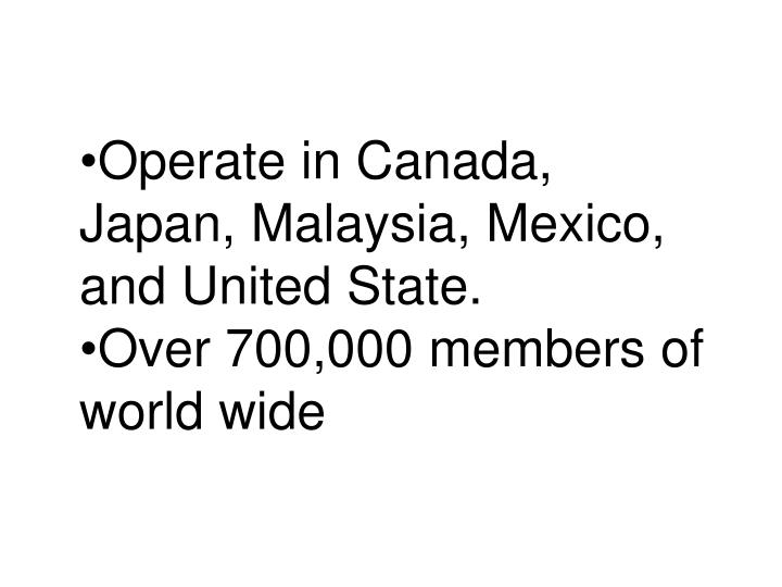 Operate in Canada,         Japan, Malaysia, Mexico, and United State.