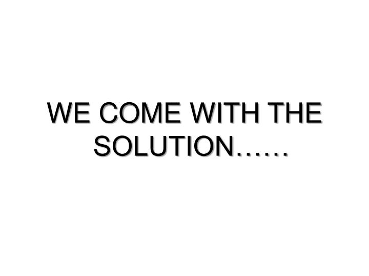 WE COME WITH THE SOLUTION……