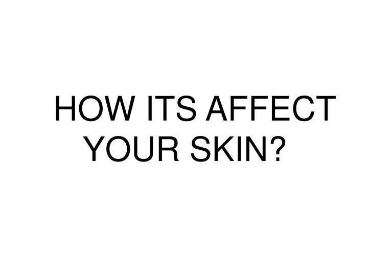 HOW ITS AFFECT YOUR SKIN?