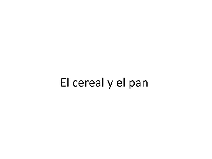 El cereal y el pan