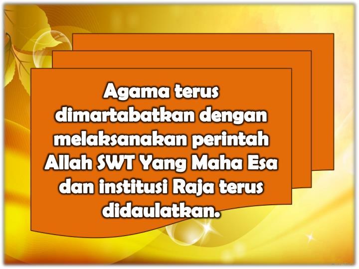 Agama terus dimartabatkan dengan melaksanakan perintah Allah SWT Yang Maha Esa dan institusi Raja terus didaulatkan.