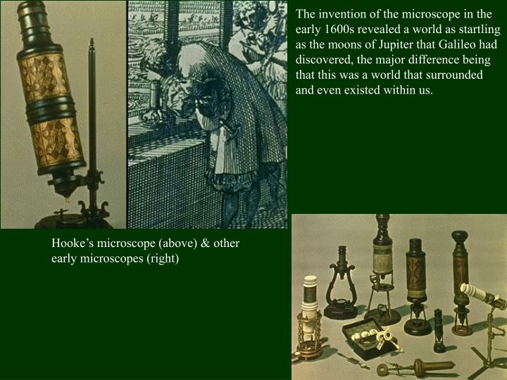 The invention of the microscope in the early 1600s revealed a world as startling as the moons of Jupiter that Galileo had discovered, the major difference being that this was a world that surrounded and even existed within us.
