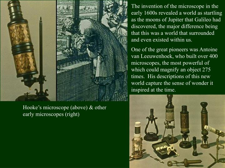 The invention of the microscope in the early 1600s revealed a world as startling as the moons of Jupiter that Galileo had discovered, the major difference being that this was a world that surrounded and even existed within us
