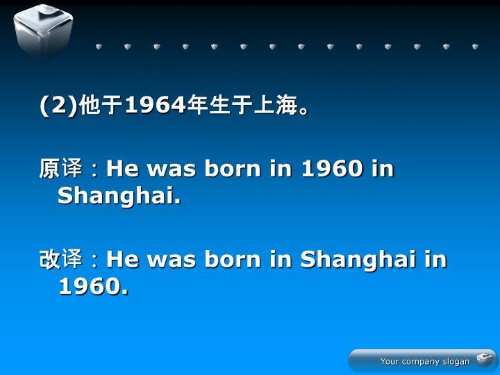 (2)他于1964年生于上海。