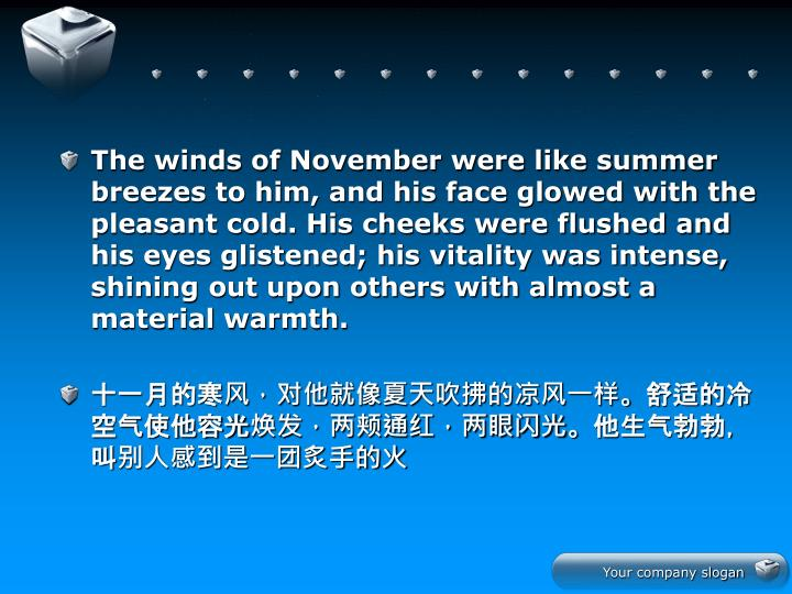 The winds of November were like summer breezes to him, and his face glowed with the pleasant cold. His cheeks were flushed and his eyes glistened; his vitality was intense, shining out upon others with almost a material warmth.