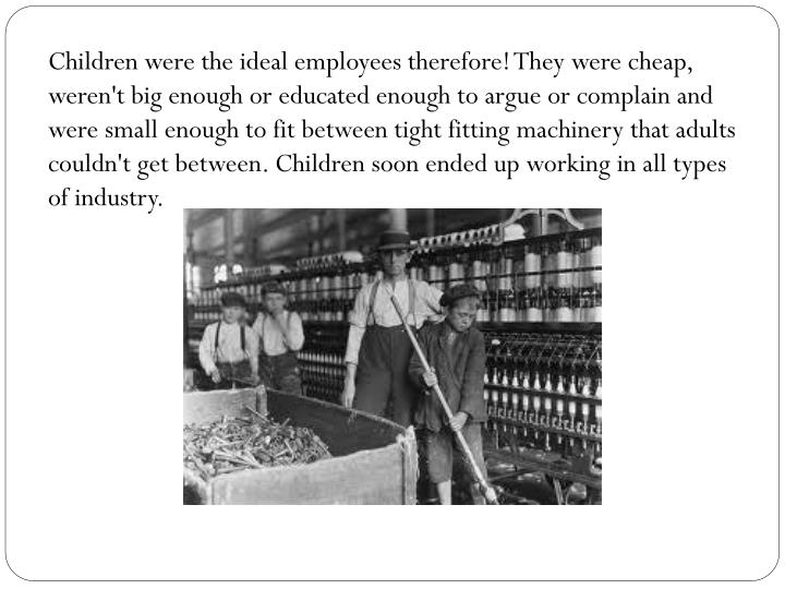 Children were the ideal employees therefore! They were cheap, weren't big enough or educated enough ...