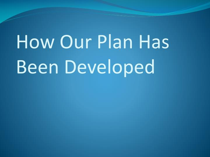 How Our Plan Has Been Developed
