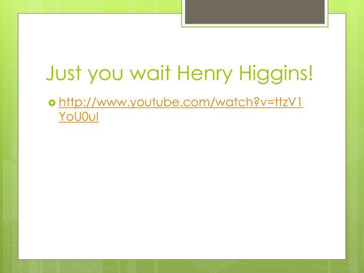 Just you wait Henry Higgins!