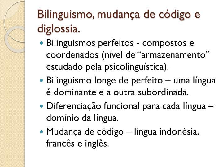Bilinguismo, mudança de código e diglossia.