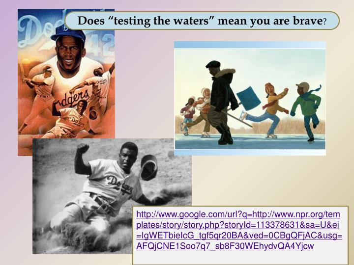 "Does ""testing the waters"" mean you are brave"