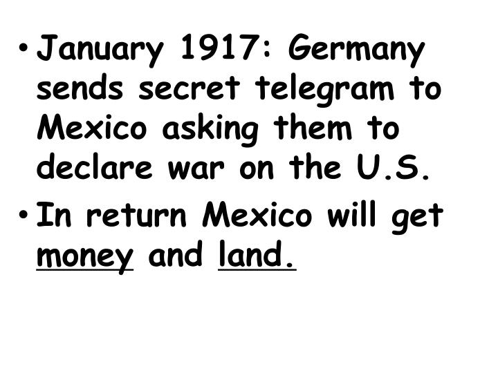 January 1917: Germany sends secret telegram to Mexico asking them to declare war on the U.S.