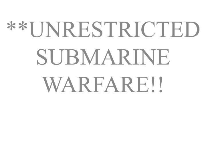 **UNRESTRICTED SUBMARINE WARFARE!!