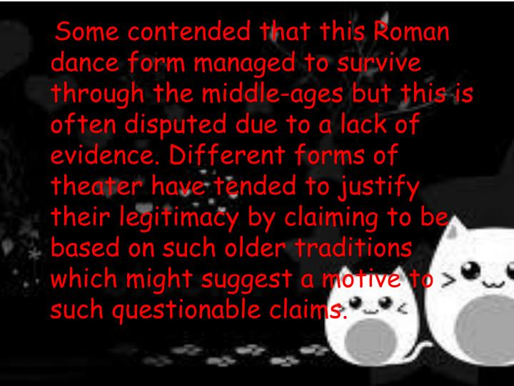 Some contended that this Roman dance form managed to survive through the middle-ages but this is often disputed due to a lack of evidence. Different forms of theater have tended to justify their legitimacy by claiming to be based on such older traditions which might suggest a motive to such questionable claims.
