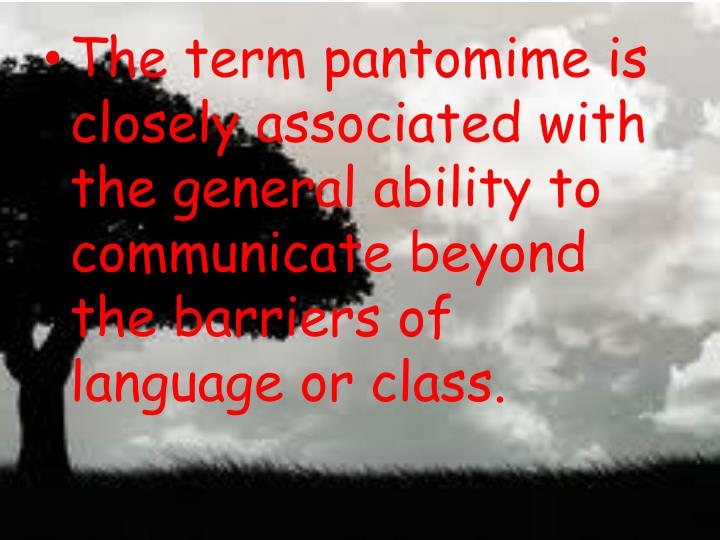 The term pantomime is closely associated with the general ability to communicate beyond the barriers of language or class.