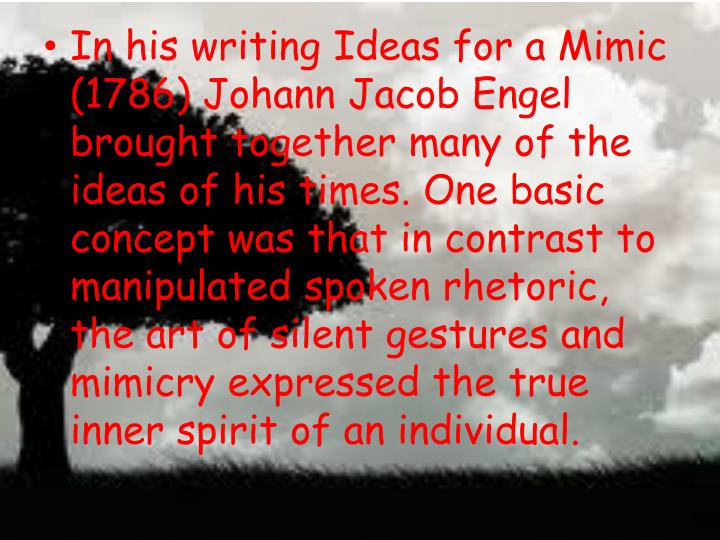 In his writing Ideas for a Mimic (1786) Johann Jacob Engel brought together many of the ideas of his times. One basic concept was that in contrast to manipulated spoken rhetoric, the art of silent gestures and mimicry expressed the true inner spirit of an individual.