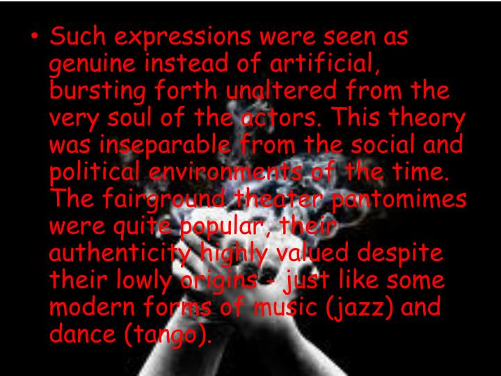 Such expressions were seen as genuine instead of artificial, bursting forth unaltered from the very soul of the actors. This theory was