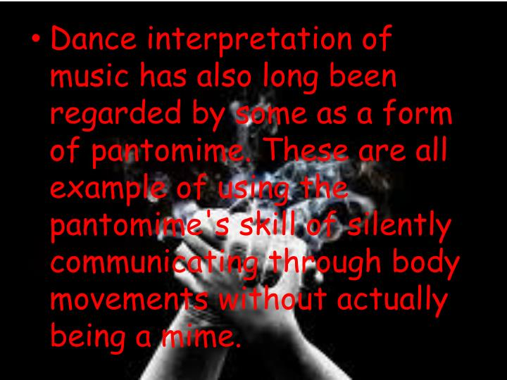 Dance interpretation of music has also long been regarded by some as a form of pantomime. These are all example of using the pantomime's skill of silently communicating through body movements without actually being a mime