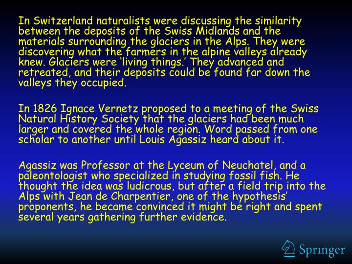 In Switzerland naturalists were discussing the similarity between the deposits of the Swiss Midlands and the materials surrounding the glaciers in the Alps. They were discovering what the farmers in the alpine valleys already knew. Glaciers were 'living things.' They advanced and retreated, and their deposits could be found far down the valleys they occupied.
