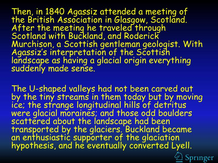 Then, in 1840 Agassiz attended a meeting of the British Association in Glasgow, Scotland. After the meeting he traveled through Scotland with Buckland, and Roderick Murchison, a Scottish gentleman geologist. With Agassiz's interpretation of the Scottish landscape as having a glacial origin everything suddenly made sense.