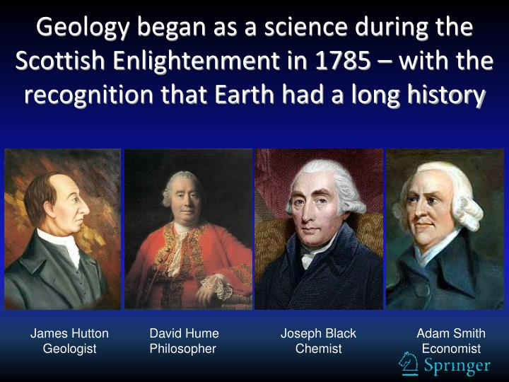 Geology began as a science during the Scottish Enlightenment in 1785 – with the recognition that Earth had a long history