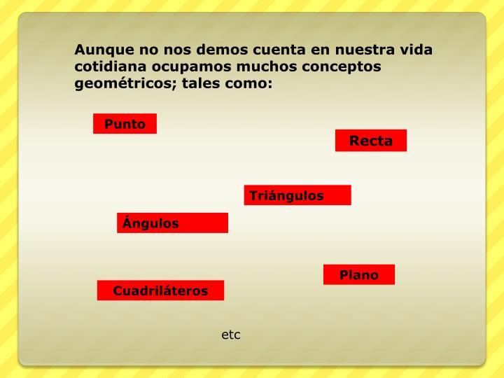 Aunque no nos demos cuenta en nuestra vida cotidiana ocupamos muchos conceptos geométricos; tales como: