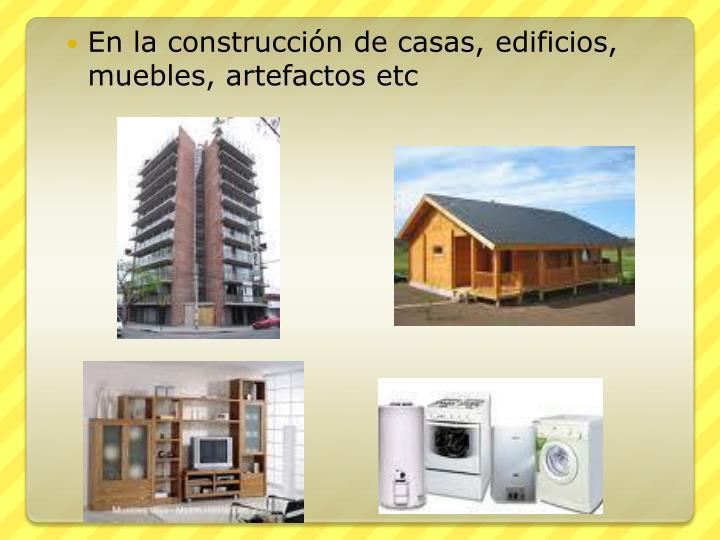 En la construcción de casas, edificios, muebles, artefactos etc