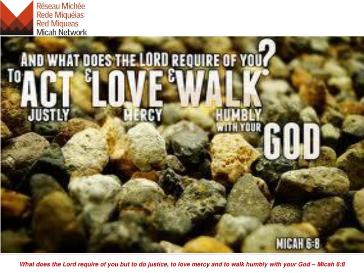 What does the Lord require of you but to do justice, to love mercy and to walk humbly with your God – Micah 6:8