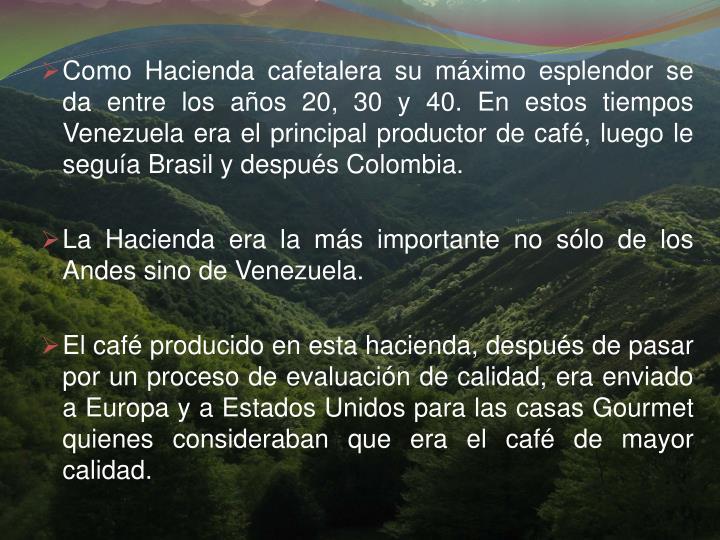 Como Hacienda cafetalera su mximo esplendor se da entre los aos 20, 30 y 40. En estos tiempos Venezuela era el principal productor de caf, luego le segua Brasil y despus Colombia.