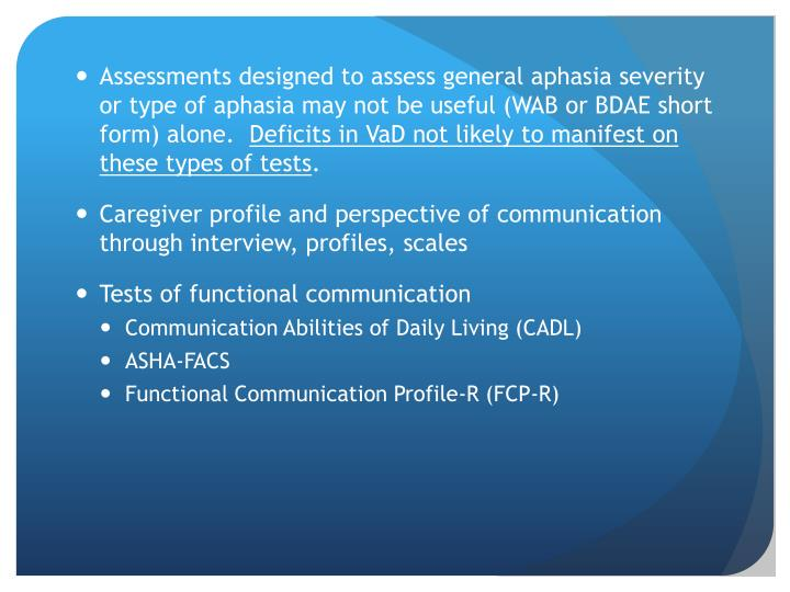 Assessments designed to assess general aphasia severity or type of aphasia may not be useful (WAB or BDAE short form) alone.